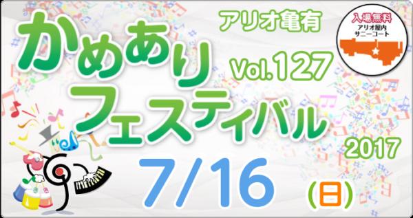 2017年7月16日(日)<br>かめありフェスティバル vol.127 開催!